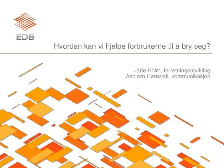 Hvordan kan vi hjelpe forbrukerne til å bry seg?<br />Jarle Holm, forretningsutvikling<br />Asbjørn Hønsvall, kommunikasjo...