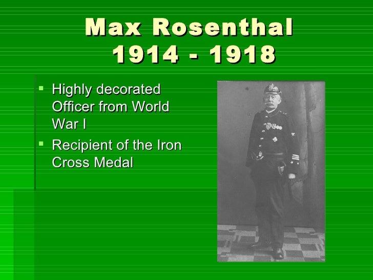 Max Rosenthal  1914 - 1918 <ul><li>Highly decorated Officer from World War I </li></ul><ul><li>Recipient of the Iron Cross...