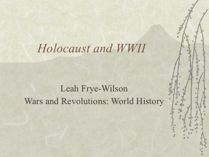 Holocaust and WWII Leah Frye-Wilson Wars and Revolutions: World History