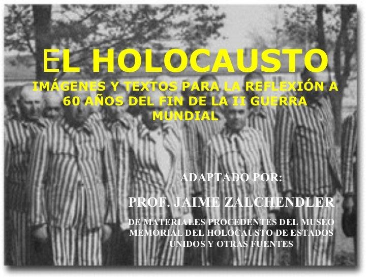E L HOLOCAUSTO IMÁGENES Y TEXTOS PARA LA REFLEXIÓN A 60 AÑOS DEL FIN DE LA II GUERRA MUNDIAL ADAPTADO POR: PROF. JAIME ZAL...