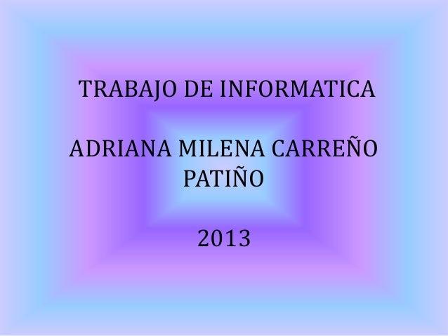 TRABAJO DE INFORMATICA ADRIANA MILENA CARREÑO PATIÑO 2013