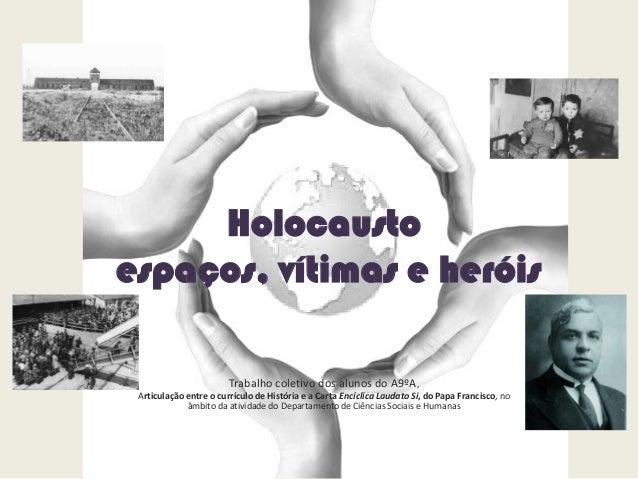 Holocausto espaços, vítimas e heróis Trabalho coletivo dos alunos do A9ºA, Articulação entre o currículo de História e a C...