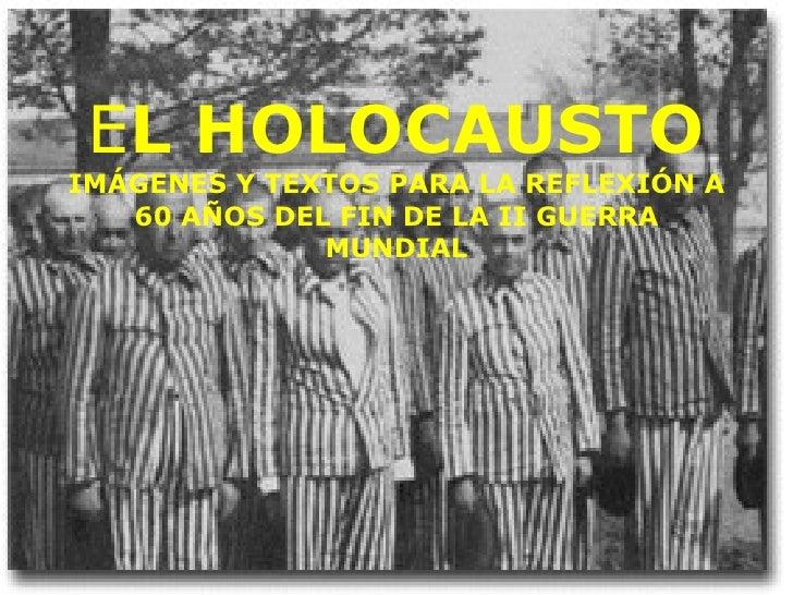 E L HOLOCAUSTO IMÁGENES Y TEXTOS PARA LA REFLEXIÓN A 60 AÑOS DEL FIN DE LA II GUERRA MUNDIAL