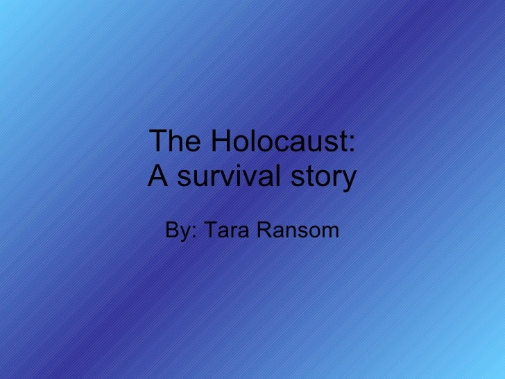 The Holocaust: A survival story By: Tara Ransom