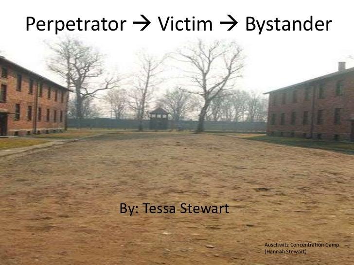 Perpetrator  Victim  Bystander<br />By: Tessa Stewart<br />Auschwitz Concentration Camp<br />(Hannah Stewart)<br />