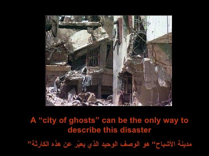 "A ""city of ghosts"" can be the only way to describe this disaster "" مدينة الأشباح"" هو الوصف الوحيد الذي يعبّر عن هذه الكارثة"