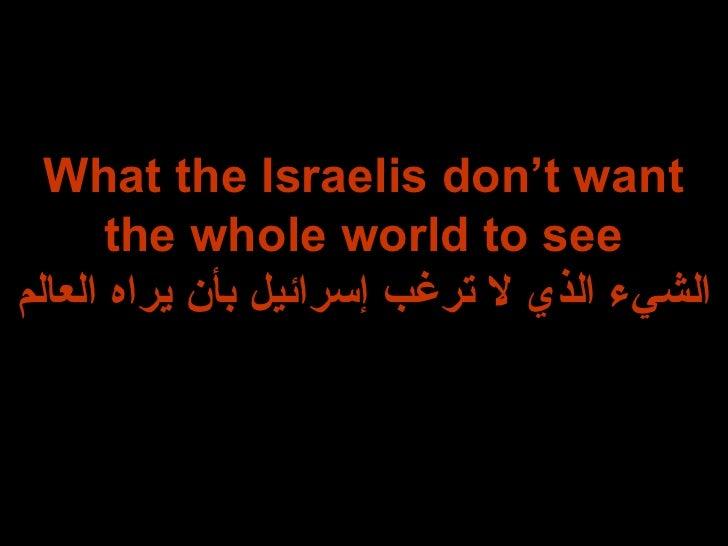 What the Israelis don't want the whole world to see الشيء الذي لا ترغب إسرائيل بأن يراه العالم