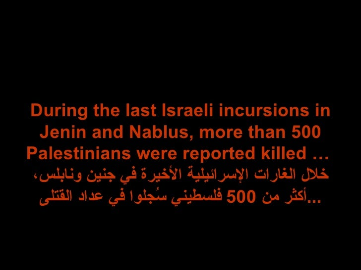 During the last Israeli incursions in Jenin and Nablus, more than 500 Palestinians were reported killed …  خلال الغارات ال...