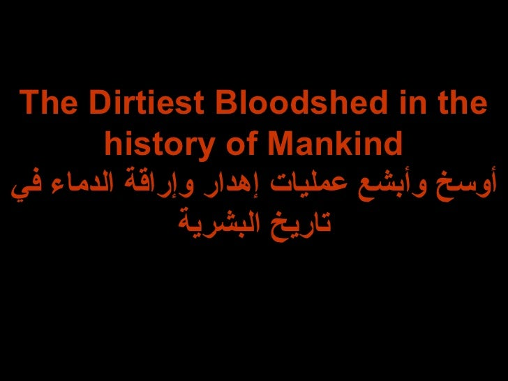 The Dirtiest Bloodshed in the history of Mankind أوسخ وأبشع عمليات إهدار وإراقة الدماء في تاريخ البشرية