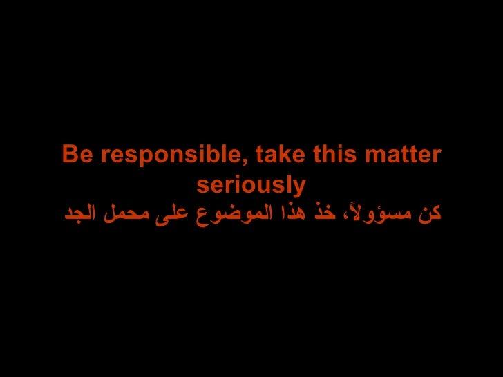 Be responsible, take this matter seriously كن مسؤولاً، خذ هذا الموضوع على محمل الجد