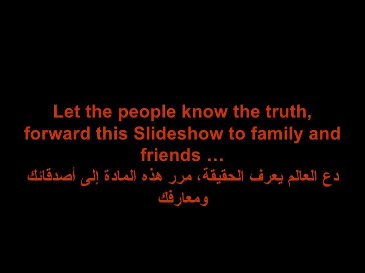 Let the people know the truth, forward this Slideshow to family and friends … دع العالم يعرف الحقيقة، مرر هذه المادة إلى أ...