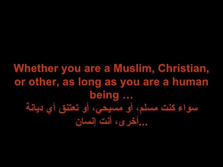 Whether you are a Muslim, Christian, or other, as long as you are a human being … سواء كنت مسلم، أو مسيحي، أو تعتنق أي ديا...