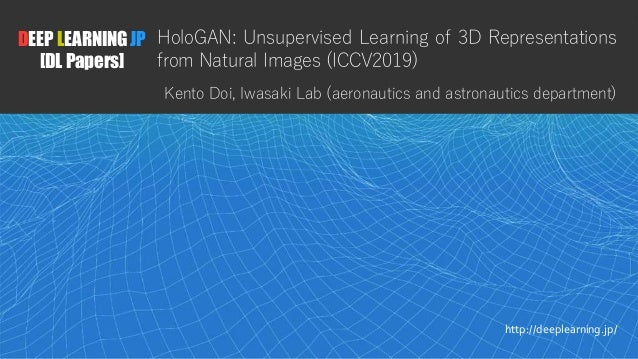 1 DEEP LEARNING JP [DL Papers] http://deeplearning.jp/ HoloGAN: Unsupervised Learning of 3D Representations from Natural I...
