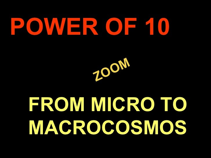 POWER OF 10               M          Z OO     FROM MICRO TO     MACROCOSMOS.