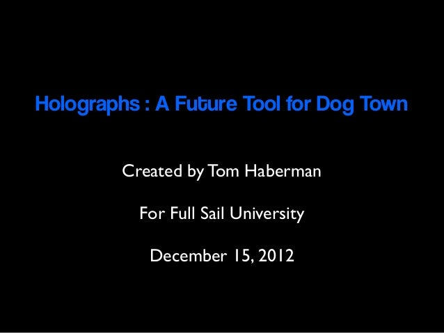 Holographs : A Future Tool for Dog Town         Created by Tom Haberman          For Full Sail University            Decem...