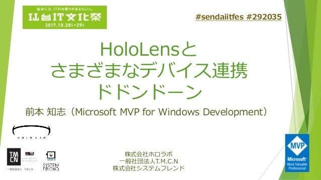 HoloLensと さまざまなデバイス連携 ドドンドーン 前本 知志(Microsoft MVP for Windows Development) 株式会社ホロラボ 一般社団法人T.M.C.N 株式会社システムフレンド #sendaiitfes...