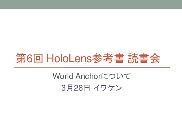 第6回 HoloLens参考書 読書会 World Anchorについて 3月28日 イワケン