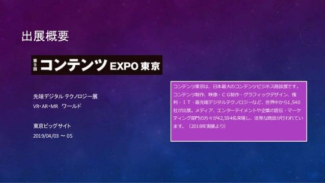 出展概要 先端デジタル テクノロジー展 VR・AR・MR ワールド 東京ビッグサイト 2019/04/03 ~ 05 コンテンツ東京は、日本最大のコンテンツビジネス商談展です。 コンテンツ制作、映像・CG制作・グラフィックデザイン、権 利・IT...