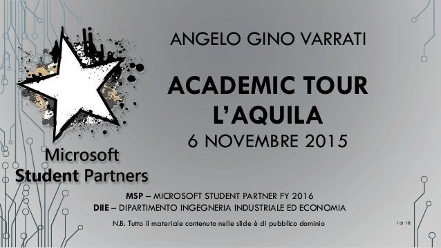 ANGELO GINO VARRATI ACADEMIC TOUR L'AQUILA 6 NOVEMBRE 2015 MSP – MICROSOFT STUDENT PARTNER FY 2016 DIIE – DIPARTIMENTO ING...