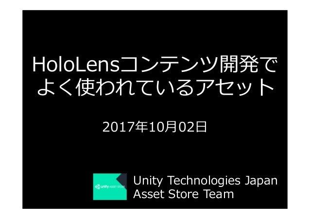 HoloLensコンテンツ開発で よく使われているアセット 2017年10⽉02⽇ Unity Technologies Japan Asset Store Team