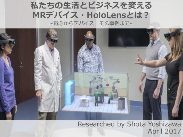 私たちの生活とビジネスを変える MRデバイス・HoloLensとは? ~概念からデバイス、その事例まで~ Researched by Shota Yoshizawa April 2017