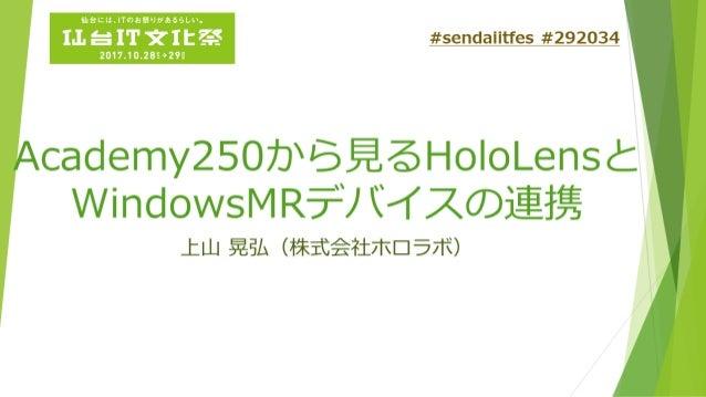 Academy250から見る HoloLensとWindowsMR デバイスの連携 上山 晃弘 (株式会社ホロラボ)
