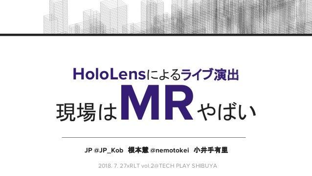 JP @JP_Kob 根本慧 @nemotokei 小井手有里 HoloLensによるライブ演出  2018. 7. 27xRLT vol.2@TECH PLAY SHIBUYA 現場はMRやばい