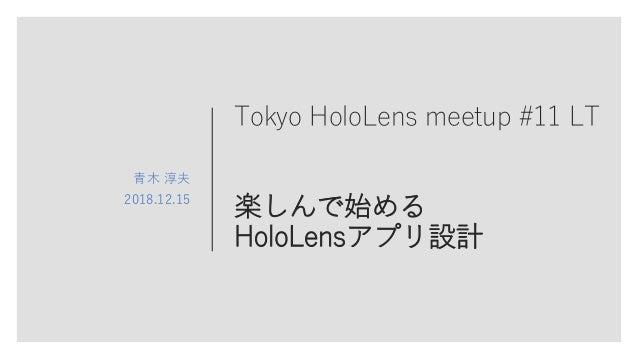 Tokyo HoloLens meetup #11 LT 楽しんで始める HoloLensアプリ設計 青木 淳夫 2018.12.15
