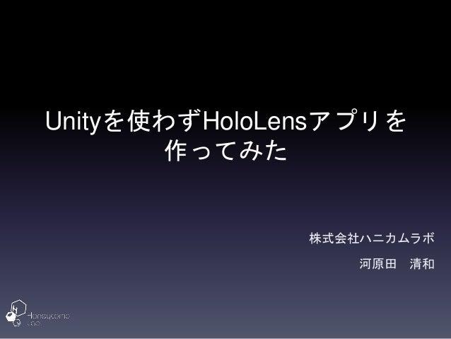 Unityを使わずHoloLensアプリを 作ってみた 株式会社ハニカムラボ 河原田 清和