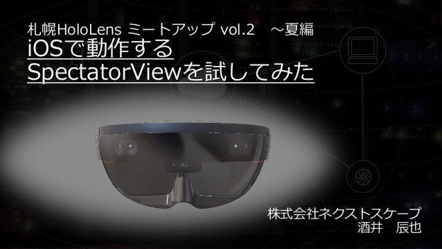 札幌HoloLens ミートアップ vol.2 ~夏編 iOSで動作する SpectatorViewを試してみた 株式会社ネクストスケープ 酒井 辰也