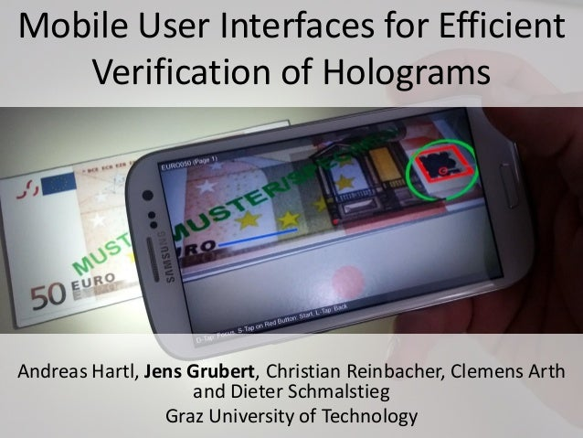 Teaser Image + Title Mobile User Interfaces for Efficient Verification of Holograms Andreas Hartl, Jens Grubert, Christian...
