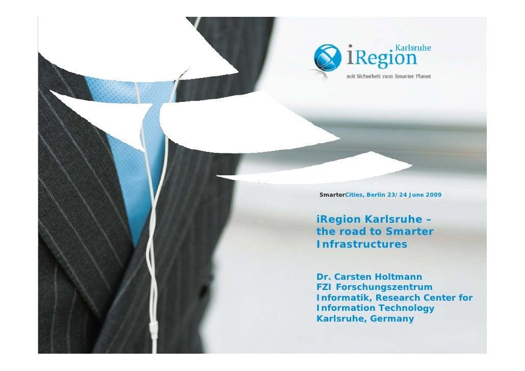 SmarterCities, Berlin 23/24 June 2009    iRegion Karlsruhe – the road to Smarter  h     d Infrastructures   Dr. Carsten Ho...