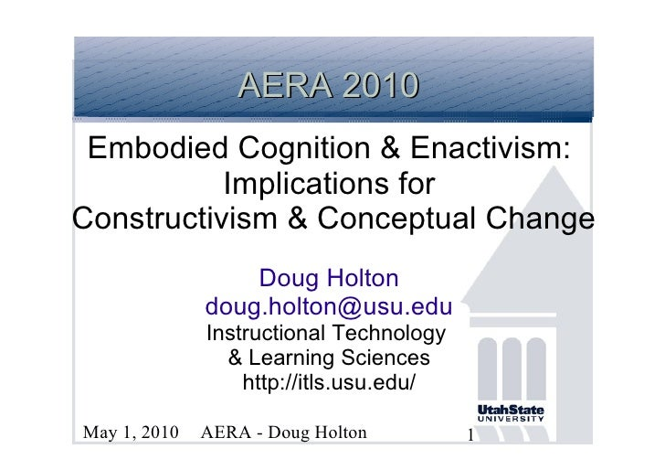 AERA 2010  Embodied Cognition & Enactivism:            Implications for Constructivism & Conceptual Change                ...