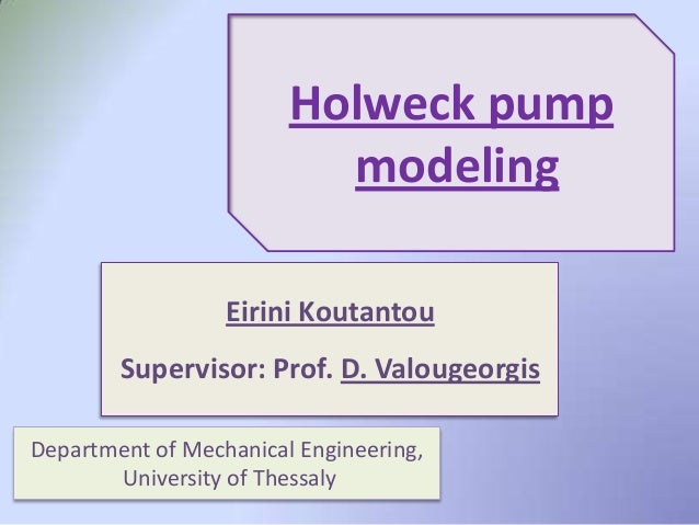 Eirini KoutantouSupervisor: Prof. D. ValougeorgisHolweck pumpmodelingDepartment of Mechanical Engineering,University of Th...