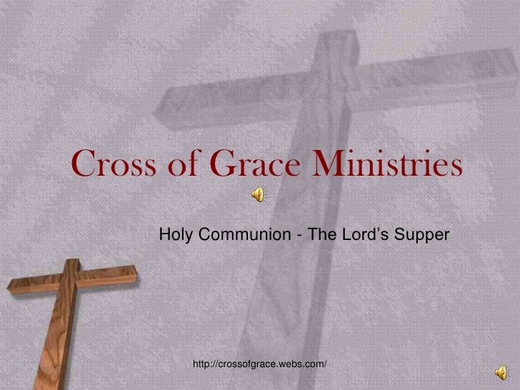 Cross of Grace Ministries<br />Holy Communion - The Lord's Supper <br />http://crossofgrace.webs.com/<br />