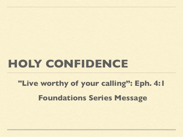 """HOLY CONFIDENCE """"Live worthy of your calling"""": Eph. 4:1 Foundations Series Message"""