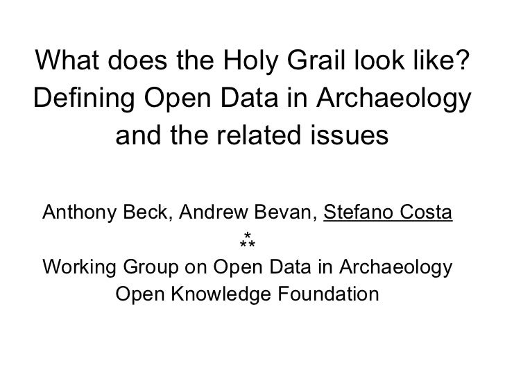 What does the Holy Grail look like?Defining Open Data in Archaeology       and the related issuesAnthony Beck, Andrew Beva...
