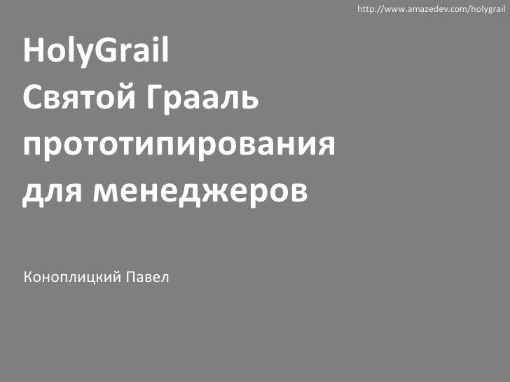 HolyGrail  Святой Грааль прототипирования  для менеджеров http://www.amazedev.com/holygrail Коноплицкий Павел