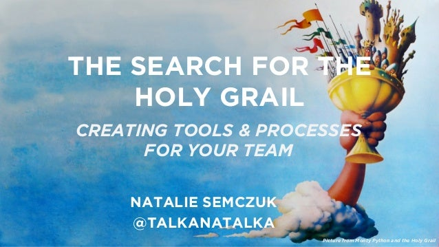 THE SEARCH FOR THE  HOLY GRAIL  CREATING TOOLS & PROCESSES  FOR YOUR TEAM  NATALIE SEMCZUK  @TALKANATALKA  Picture from Mo...