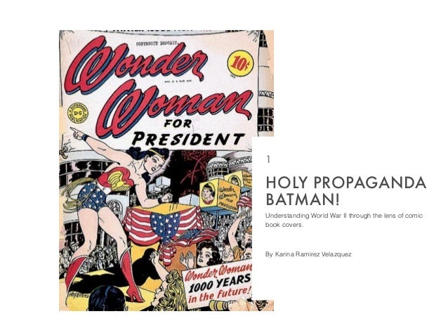Understanding World War II through the lens of comic book covers. By Karina Ramirez Velazquez HOLY PROPAGANDA BATMAN! 1