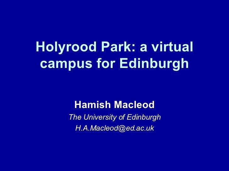 Holyrood Park: a virtual campus for Edinburgh Hamish Macleod The University of Edinburgh [email_address]