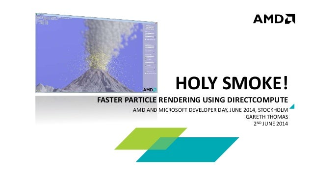 HOLY SMOKE! FASTER PARTICLE RENDERING USING DIRECTCOMPUTE AMD AND MICROSOFT DEVELOPER DAY, JUNE 2014, STOCKHOLM GARETH THO...