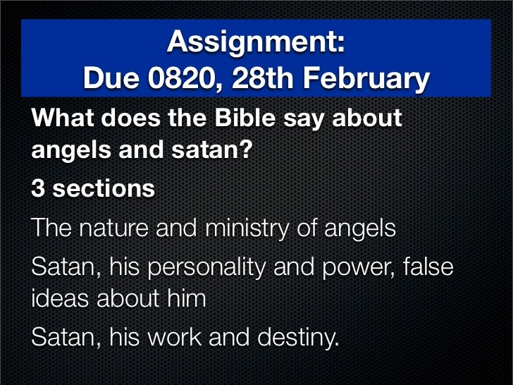 Assignment:    Due 0820, 28th FebruaryWhat does the Bible say aboutangels and satan?3 sectionsThe nature and ministry of a...