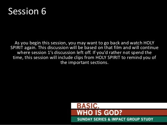Session 6 As you begin this session, you may want to go back and watch HOLY SPIRIT again. This discussion will be based on...