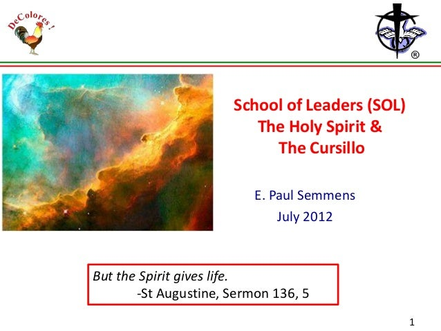 School of Leaders (SOL) The Holy Spirit & The Cursillo E. Paul Semmens July 2012  But the Spirit gives life. -St Augustine...