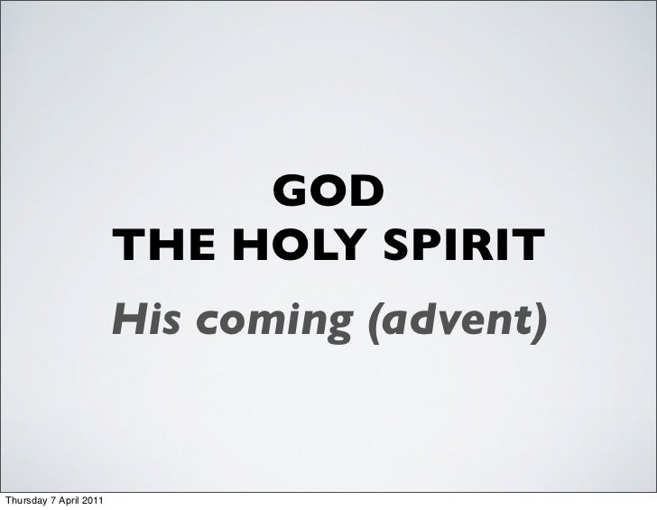 GOD                        THE HOLY SPIRIT                        His coming (advent)Thursday 7 April 2011