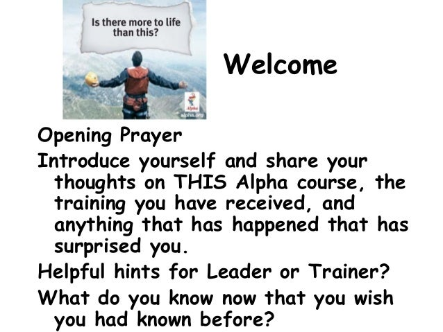 Welcome Opening Prayer Introduce yourself and share your thoughts on THIS Alpha course, the training you have received, an...