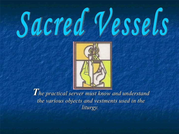 The practical server must know and understand  the various objects and vestments used in the                     liturgy.