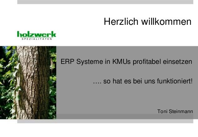 ERP Systeme in KMUs profitabel einsetzen …. so hat es bei uns funktioniert! Toni Steinmann Herzlich willkommen