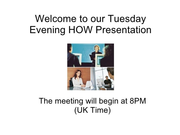 Welcome to our Tuesday Evening HOW Presentation The meeting will begin at 8PM (UK Time)